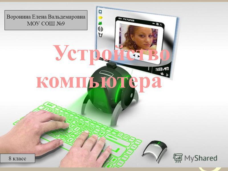 1 Устройство компьютера Воронина Елена Вальдемаровна МОУ СОШ 9 8 класс