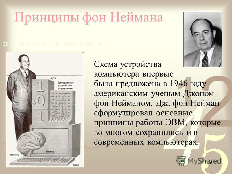 6 Принципы фон Неймана Схема устройства компьютера впервые была предложена в 1946 году американским ученым Джоном фон Нейманом. Дж. фон Нейман сформулировал основные принципы работы ЭВМ, которые во многом сохранились и в современных компьютерах.