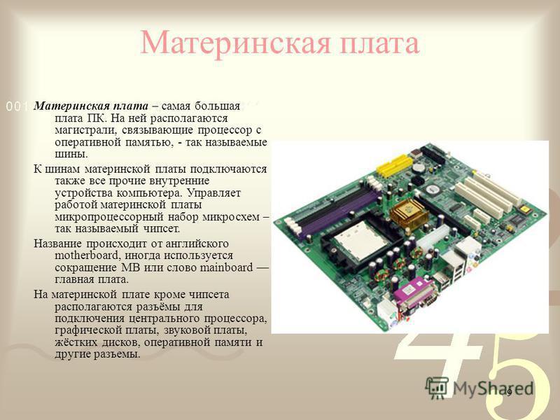 9 Материнская плата Материнская плата – самая большая плата ПК. На ней располагаются магистрали, связывающие процессор с оперативной памятью, - так называемые шины. К шинам материнской платы подключаются также все прочие внутренние устройства компьют