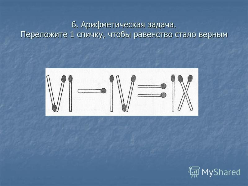 6. Арифметическая задача. Переложите 1 спичку, чтобы равенство стало верным