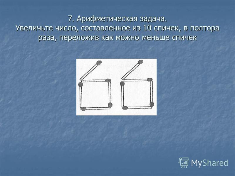 7. Арифметическая задача. Увеличьте число, составленное из 10 спичек, в полтора раза, переложив как можно меньше спичек