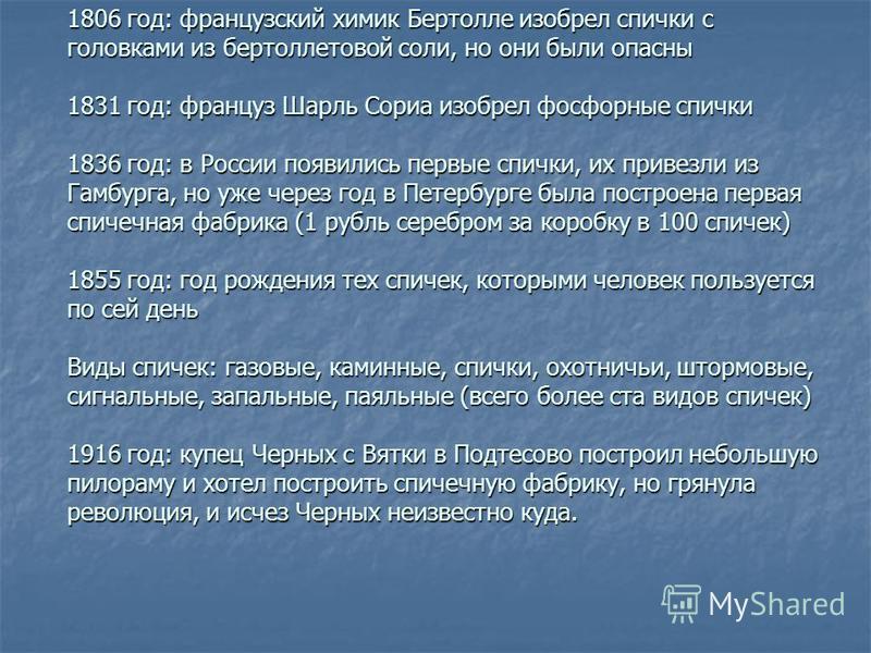 1806 год: французский химик Бертолле изобрел спички с головками из бертоллетовой соли, но они были опасны 1831 год: француз Шарль Сориа изобрел фосфорные спички 1836 год: в России появились первые спички, их привезли из Гамбурга, но уже через год в П