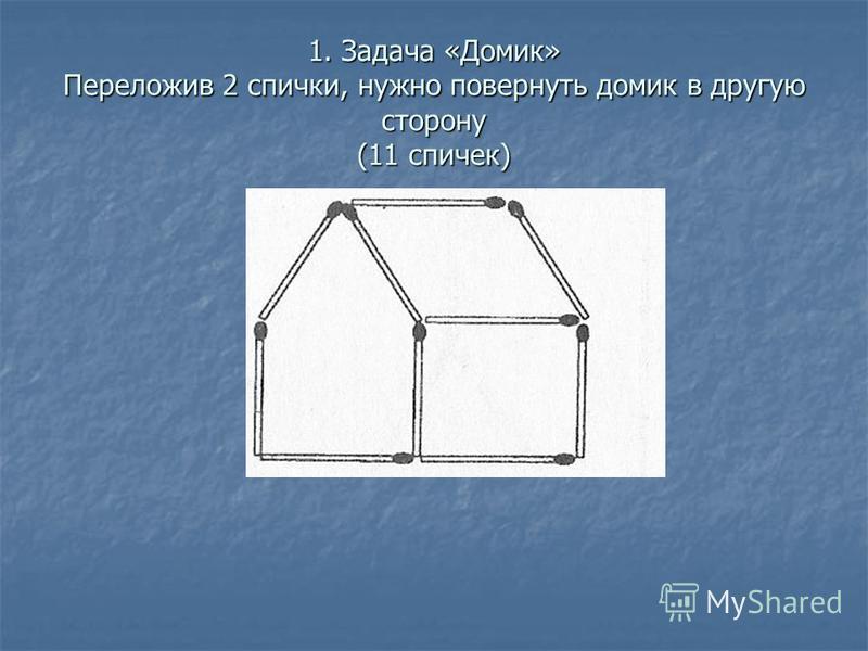 1. Задача «Домик» Переложив 2 спички, нужно повернуть домик в другую сторону (11 спичек)