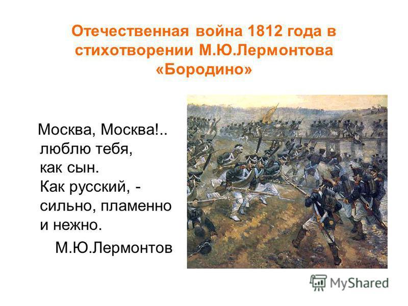 Отечественная война 1812 года в стихотворении М.Ю.Лермонтова «Бородино» Москва, Москва!.. люблю тебя, как сын. Как русский, - сильно, пламенно и нежно. М.Ю.Лермонтов
