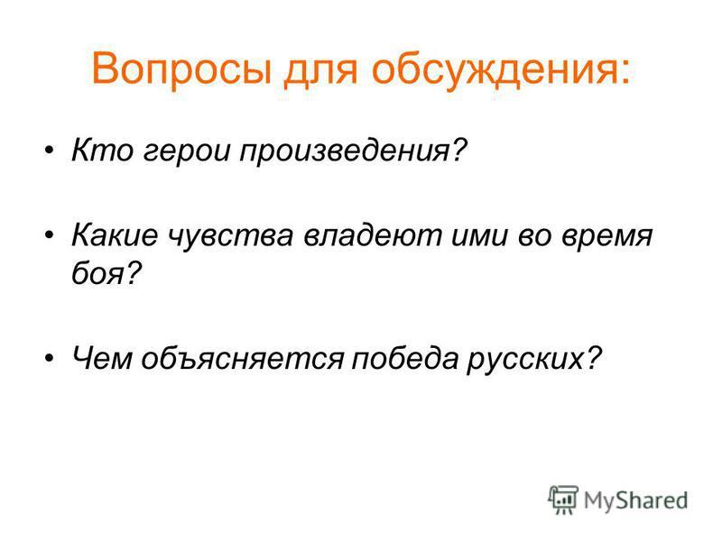 Вопросы для обсуждения: Кто герои произведения? Какие чувства владеют ими во время боя? Чем объясняется победа русских?