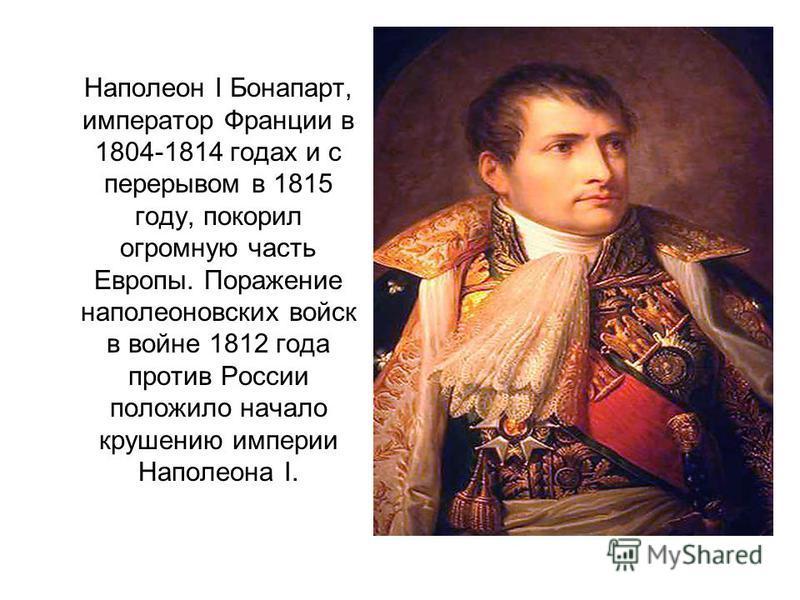 Наполеон I Бонапарт, император Франции в 1804-1814 годах и с перерывом в 1815 году, покорил огромную часть Европы. Поражение наполеоновских войск в войне 1812 года против России положило начало крушению империи Наполеона I.