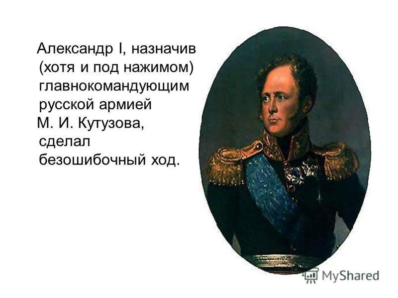 Александр I, назначив (хотя и под нажимом) главнокомандующим русской армией М. И. Кутузова, сделал безошибочный ход.