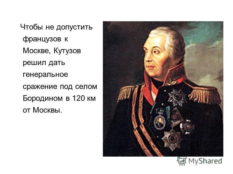 Чтобы не допустить французов к Москве, Кутузов решил дать генеральное сражение под селом Бородином в 120 км от Москвы.