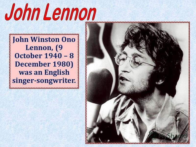 John Winston Ono Lennon, (9 October 1940 – 8 December 1980) was an English singer-songwriter.