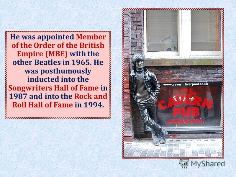 He was appointed Member of the Order of the British Empire (MBE) with the other Beatles in 1965. He was posthumously inducted into the Songwriters Hall of Fame in 1987 and into the Rock and Roll Hall of Fame in 1994.