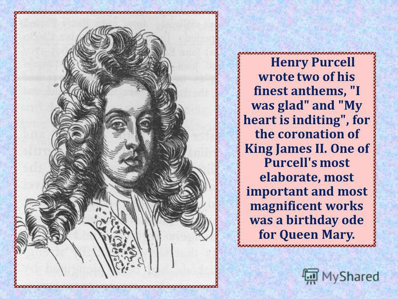 Henry Purcell wrote two of his finest anthems, I was glad and My heart is inditing, for the coronation of King James II. One of Purcell's most elaborate, most important and most magnificent works was a birthday ode for Queen Mary.