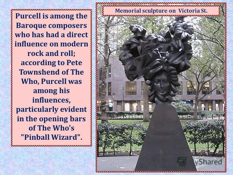 In Victoria Street, Westminster, England, there is a bronze monument to Purcell (right), sculpted by Glynn Williams and erected in 1994. Purcell is among the Baroque composers who has had a direct influence on modern rock and roll; according to Pete