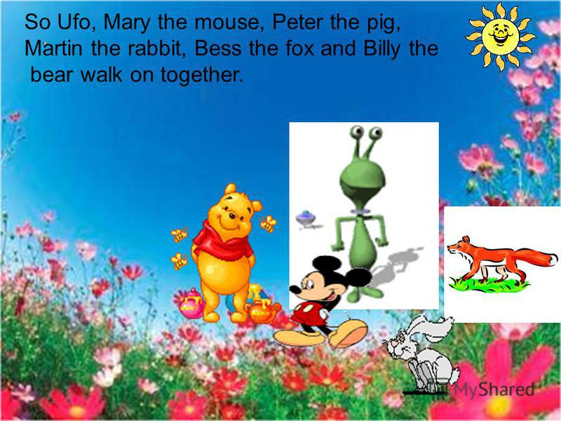 So Ufo, Mary the mouse, Peter the pig, Martin the rabbit, Bess the fox and Billy the bear walk on together.