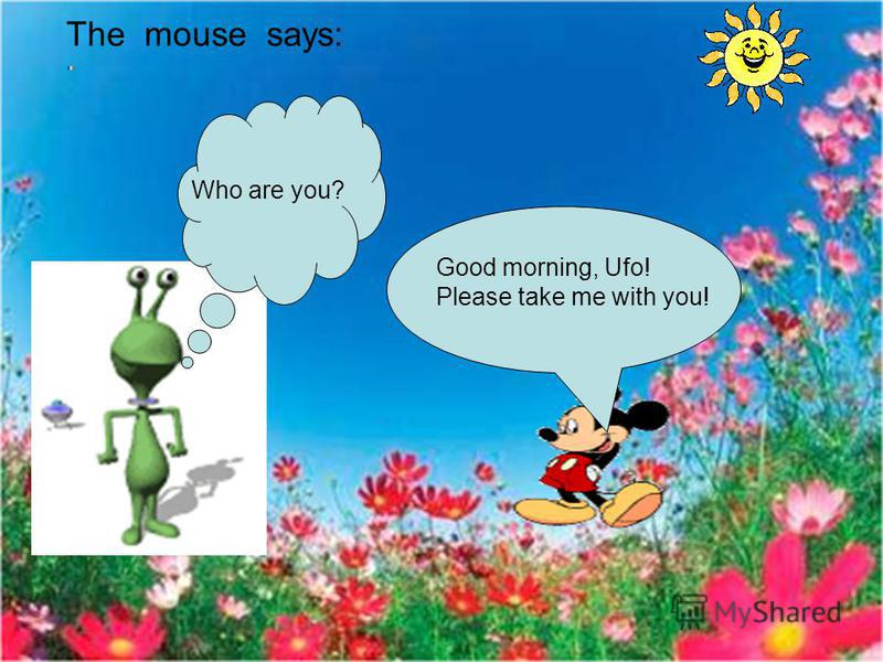 The mouse says: Good morning, Ufo! Please take me with you! Who are you?