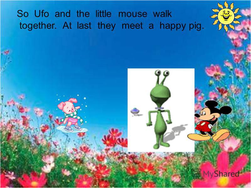 So Ufo and the little mouse walk together. At last they meet a happy pig.