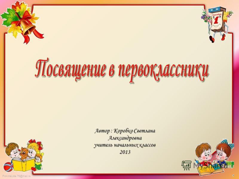 FokinaLida.75@mail.ru Автор : Коробко Светлана Александровна учитель начальных классов 2013