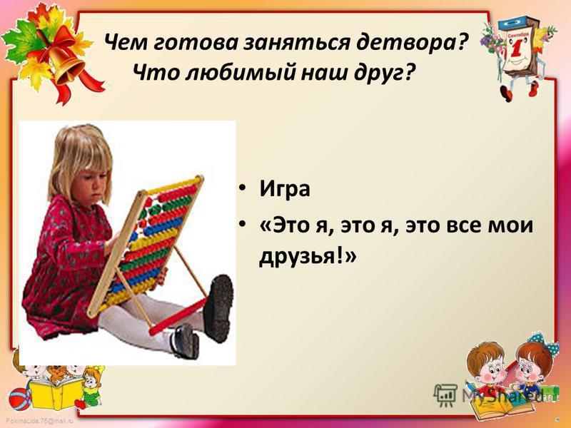 FokinaLida.75@mail.ru Чем готова заняться детвора? Что любимый наш друг? Игра «Это я, это я, это все мои друзья!»