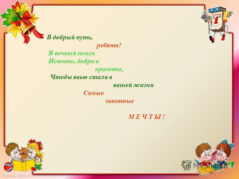 FokinaLida.75@mail.ru В добрый путь, ребята! В вечный поиск Истины, добра и красоты, Чтобы явью стали в вашей жизни Самые заветные М Е Ч Т Ы !