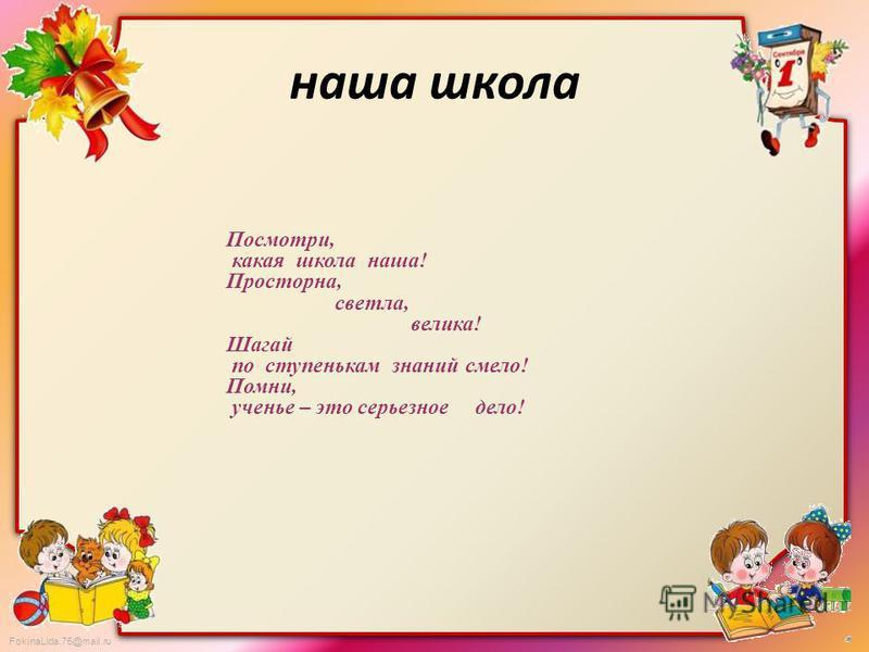 FokinaLida.75@mail.ru Посмотри, какая школа наша! Просторна, светла, велика! Шагай по ступенькам знаний смело! Помни, ученье – это серьезное дело! наша школа