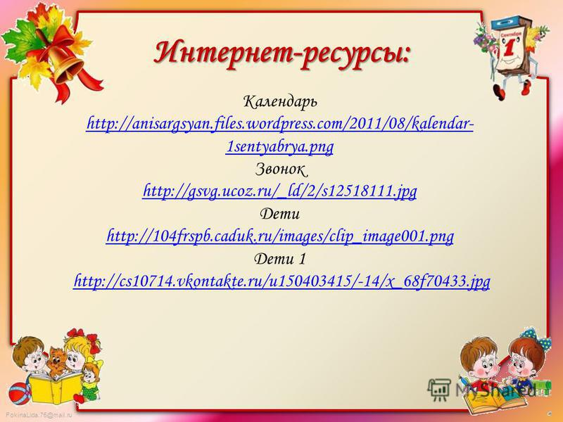 FokinaLida.75@mail.ru Интернет-ресурсы: Календарь http://anisargsyan.files.wordpress.com/2011/08/kalendar- 1sentyabrya.png Звонок http://gsvg.ucoz.ru/_ld/2/s12518111. jpg Дети http://104frspb.caduk.ru/images/clip_image001. png Дети 1 http://cs10714.v