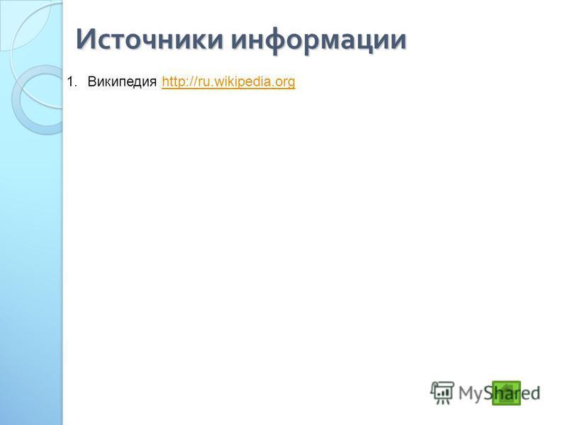 Источники информации 1. Википедия http://ru.wikipedia.orghttp://ru.wikipedia.org