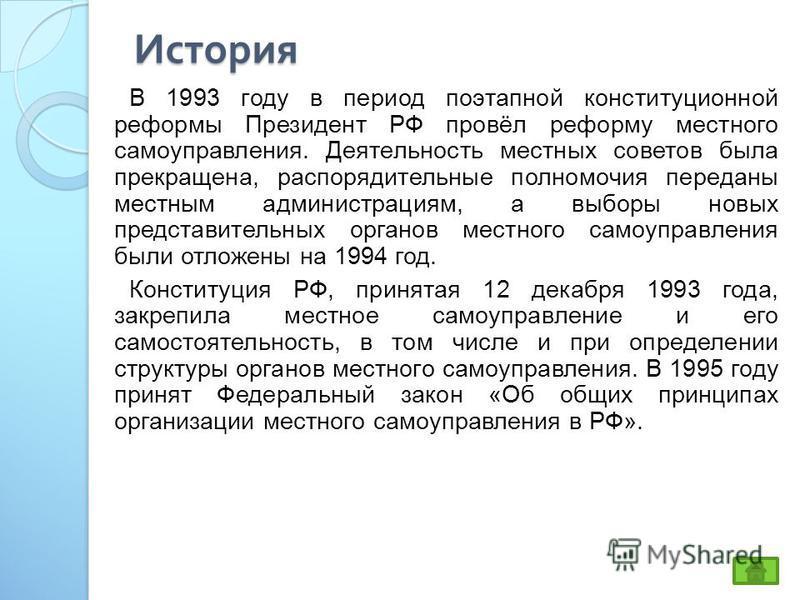 История В 1993 году в период поэтапной конституционной реформы Президент РФ провёл реформу местного самоуправления. Деятельность местных советов была прекращена, распорядительные полномочия переданы местным администрациям, а выборы новых представител