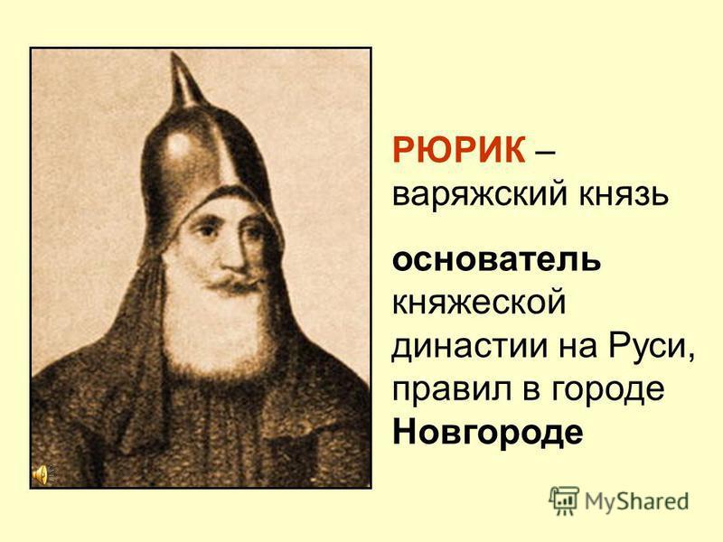 РЮРИК – варяжский князь основатель княжеской династии на Руси, правил в городе Новгороде
