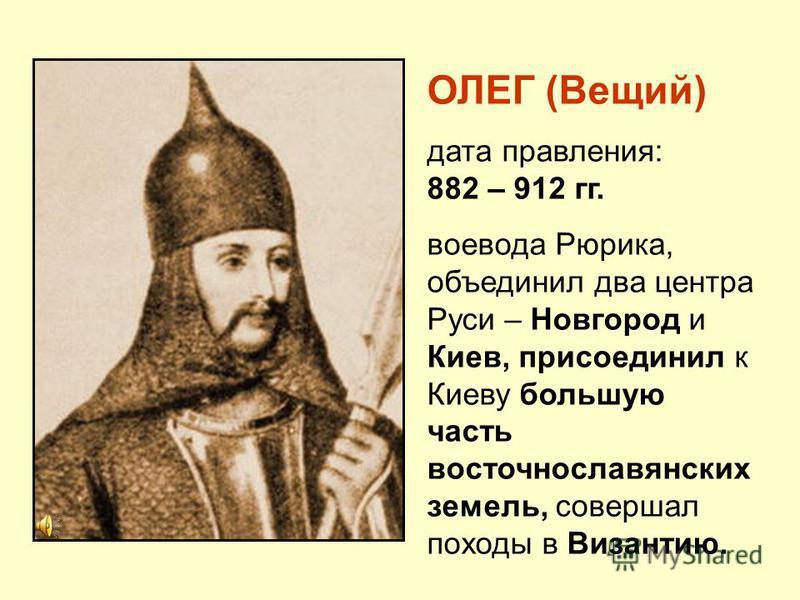 ОЛЕГ (Вещий) дата правления: 882 – 912 гг. воевода Рюрика, объединил два центра Руси – Новгород и Киев, присоединил к Киеву большую часть восточнославянских земель, совершал походы в Византию.