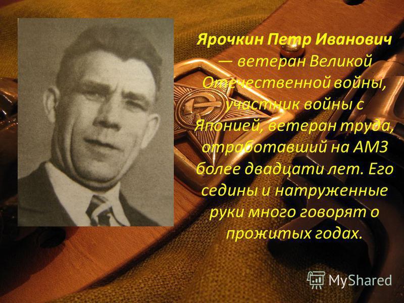 Ярочкин Петр Иванович ветеран Великой Отечественной войны, участник войны с Японией, ветеран труда, отработавший на АМЗ более двадцати лет. Его седины и натруженные руки много говорят о прожитых годах.