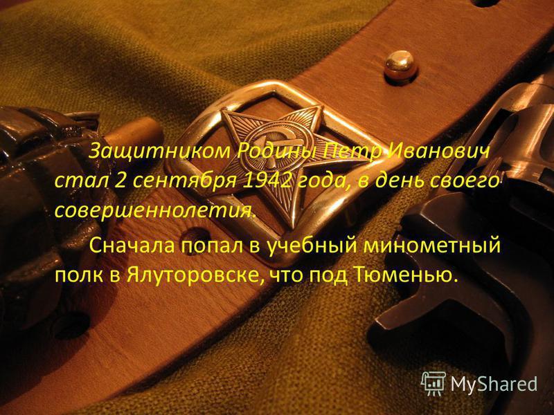 Защитником Родины Петр Иванович стал 2 сентября 1942 года, в день своего совершеннолетия. Сначала попал в учебный минометный полк в Ялуторовске, что под Тюменью.