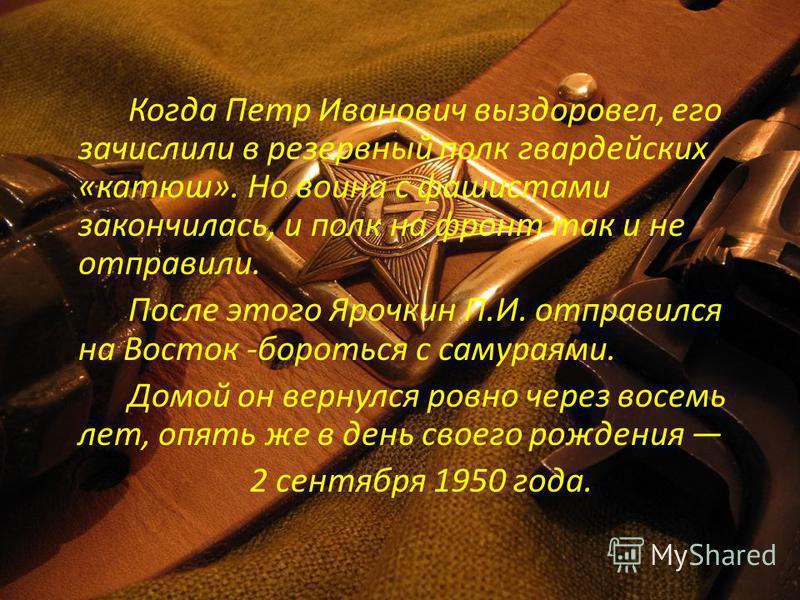 Когда Петр Иванович выздоровел, его зачислили в резервный полк гвардейских «катюш». Но воина с фашистами закончилась, и полк на фронт так и не отправили. После этого Ярочкин П.И. отправился на Восток -бороться с самураями. Домой он вернулся ровно ч