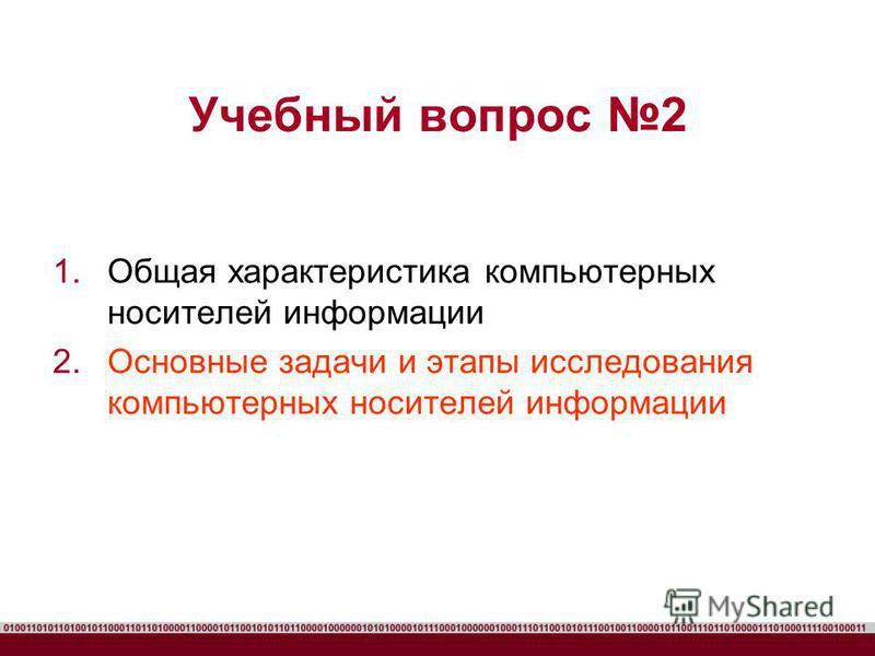 Учебный вопрос 2 1. Общая характеристика компьютерных носителей информации 2. Основные задачи и этапы исследования компьютерных носителей информации