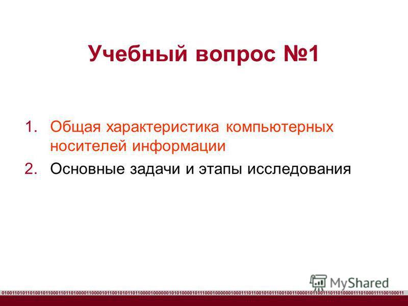 Учебный вопрос 1 1. Общая характеристика компьютерных носителей информации 2. Основные задачи и этапы исследования