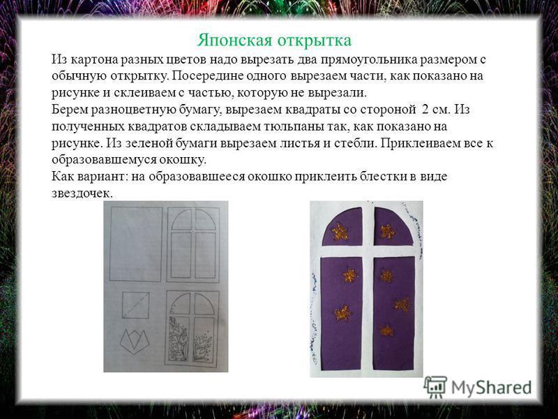 Японская открытка Из картона разных цветов надо вырезать два прямоугольника размером с обычную открытку. Посередине одного вырезаем части, как показано на рисунке и склеиваем с частью, которую не вырезали. Берем разноцветную бумагу, вырезаем квадраты