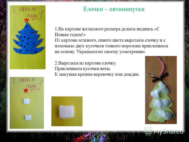 Елочки – пятиминутки 1. На картоне желаемого размера делаем надпись «С Новым годом!» Из картона зеленого, синего цвета вырезаем елочку и с помощью двух кусочков тонкого поролона приклеиваем на основу. Украшаем по своему усмотрению. 2. Вырезаем из кар