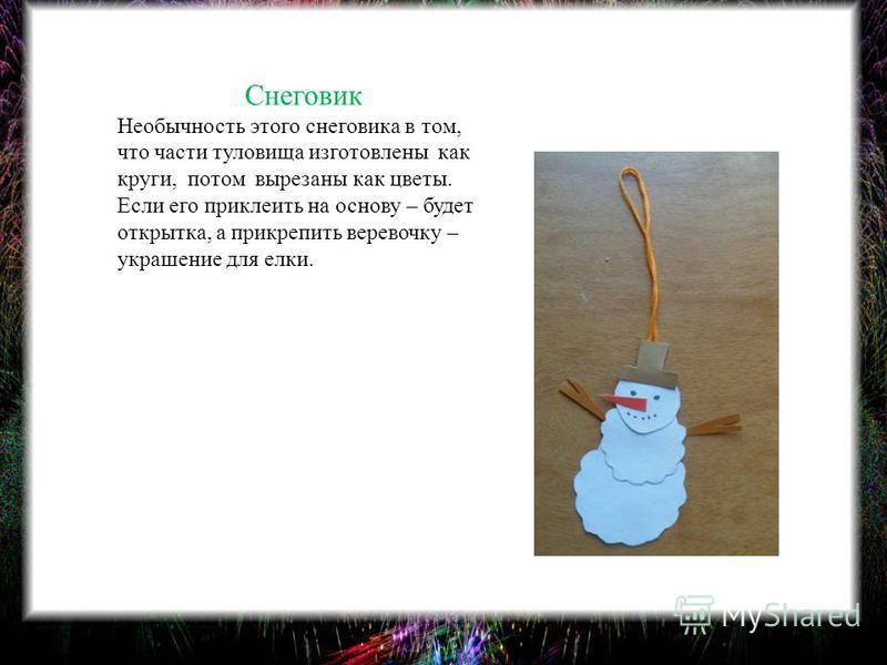 Снеговик Необычность этого снеговика в том, что части туловища изготовлены как круги, потом вырезаны как цветы. Если его приклеить на основу – будет открытка, а прикрепить веревочку – украшение для елки.