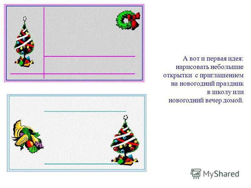 А вот и первая идея: нарисовать небольшие открытки с приглашением на новогодний праздник в школу или новогодний вечер домой.