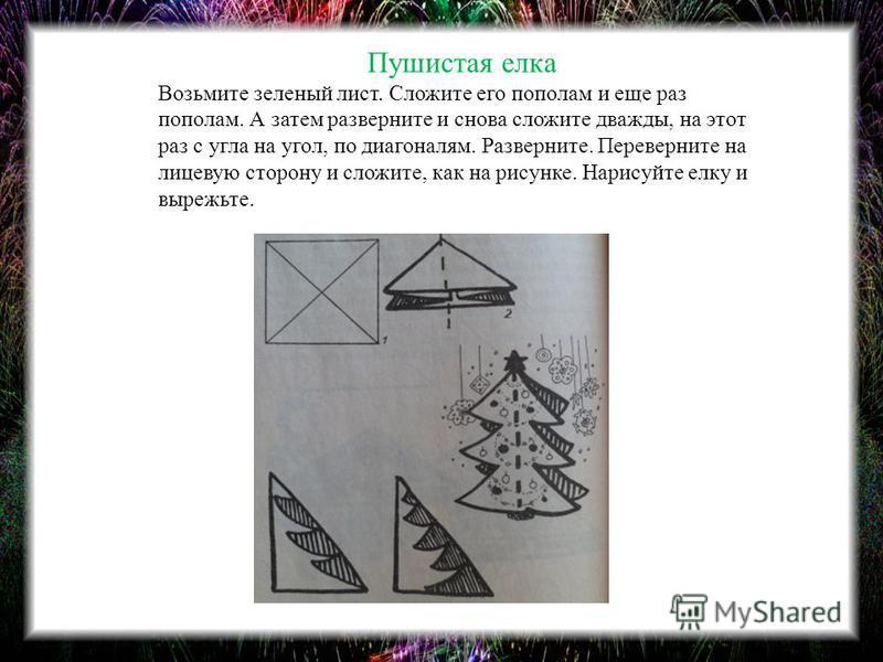 Пушистая елка Возьмите зеленый лист. Сложите его пополам и еще раз пополам. А затем разверните и снова сложите дважды, на этот раз с угла на угол, по диагоналям. Разверните. Переверните на лицевую сторону и сложите, как на рисунке. Нарисуйте елку и в