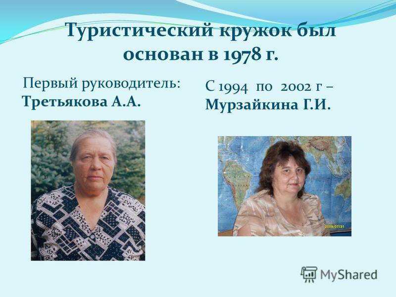 С 1994 по 2002 г – Мурзайкина Г.И. Первый руководитель: Третьякова А.А. Туристический кружок был основан в 1978 г.