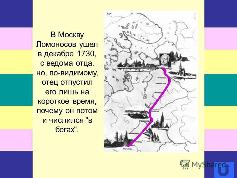 В Москву Ломоносов ушел в декабре 1730, с ведома отца, но, по-видимому, отец отпустил его лишь на короткое время, почему он потом и числился в бегах.