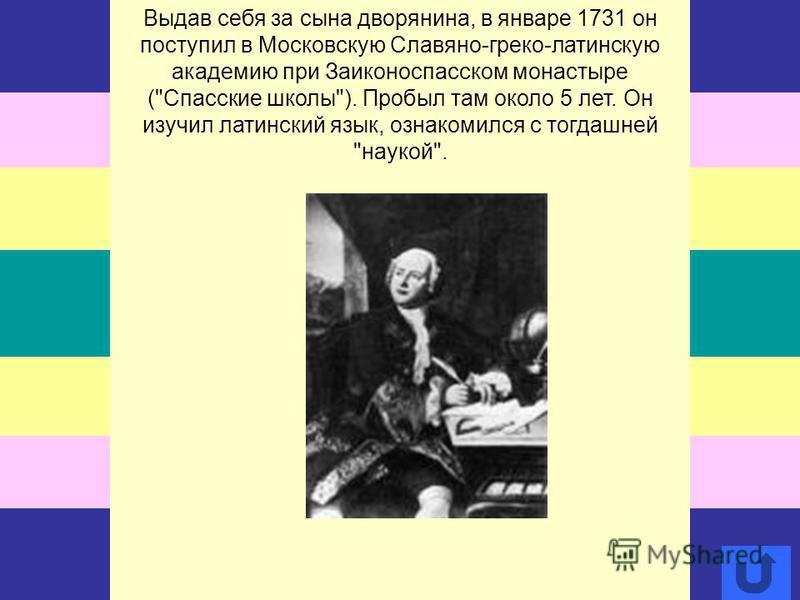 Выдав себя за сына дворянина, в январе 1731 он поступил в Московскую Славяно-греко-латинскую академию при Заиконоспасском монастыре (Спасские школы). Пробыл там около 5 лет. Он изучил латинский язык, ознакомился с тогдашней наукой.