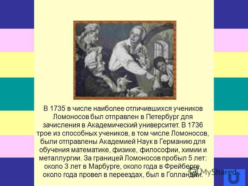 В 1735 в числе наиболее отличившихся учеников Ломоносов был отправлен в Петербург для зачисления в Академический университет. В 1736 трое из способных учеников, в том числе Ломоносов, были отправлены Академией Наук в Германию для обучения математике,