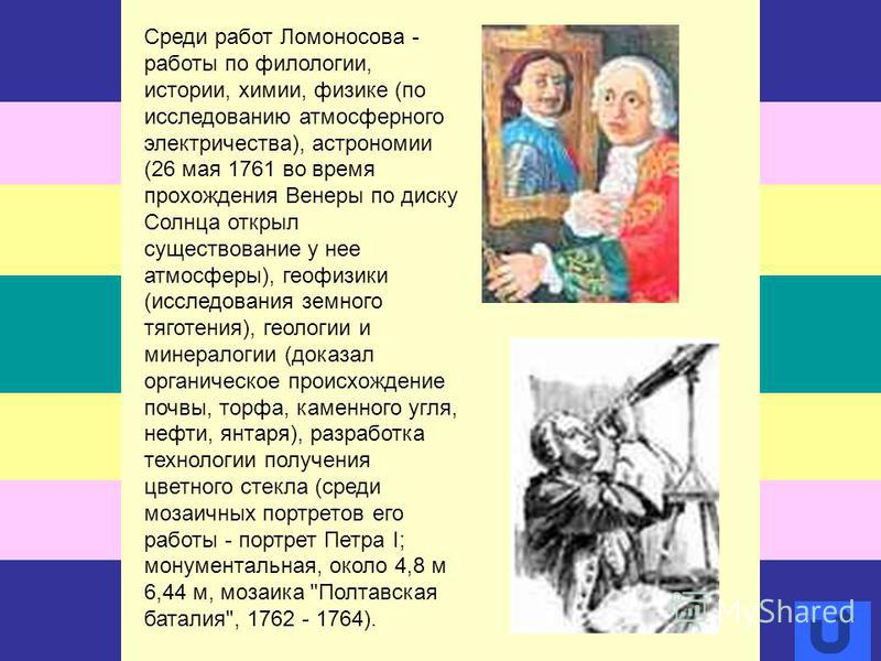 Среди работ Ломоносова - работы по филологии, истории, химии, физике (по исследованию атмосферного электричества), астрономии (26 мая 1761 во время прохождения Венеры по диску Солнца открыл существование у нее атмосферы), геофизики (исследования земн