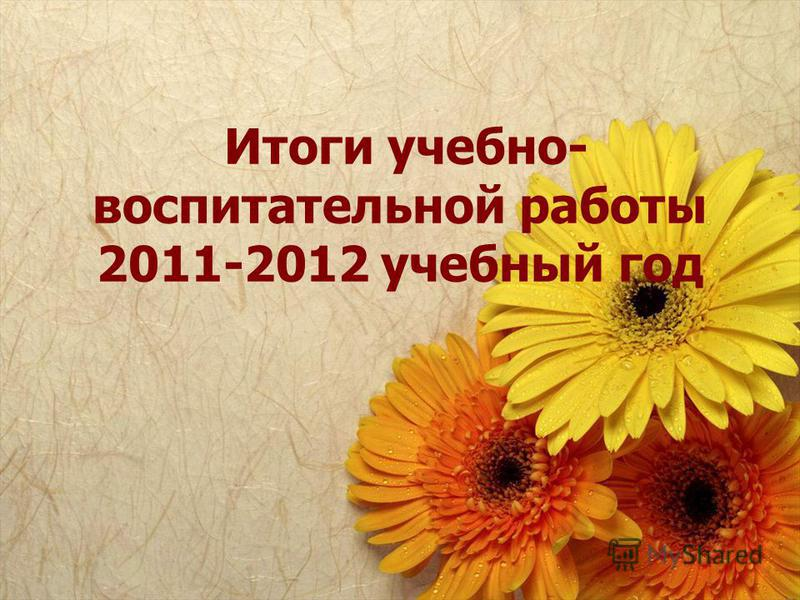 Итоги учебно- воспитательной работы 2011-2012 учебный год