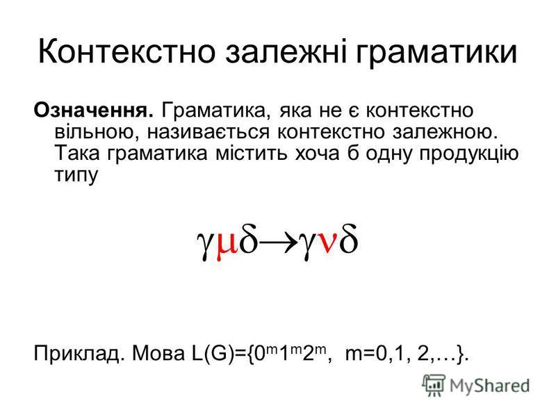 Контекстно залежні граматики Означення. Граматика, яка не є контекстно вільною, називається контекстно залежною. Така граматика містить хоча б одну продукцію типу Приклад. Мова L(G)={0 m 1 m 2 m, m=0,1, 2,…}.