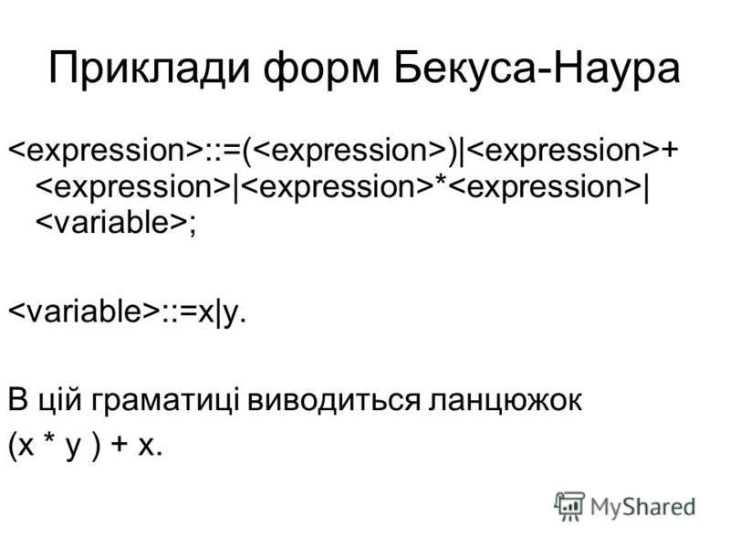 Приклади форм Бекуса-Наура ::=( )| + | * | ; ::=x|y. В цій граматиці виводиться ланцюжок (x * y ) + x.