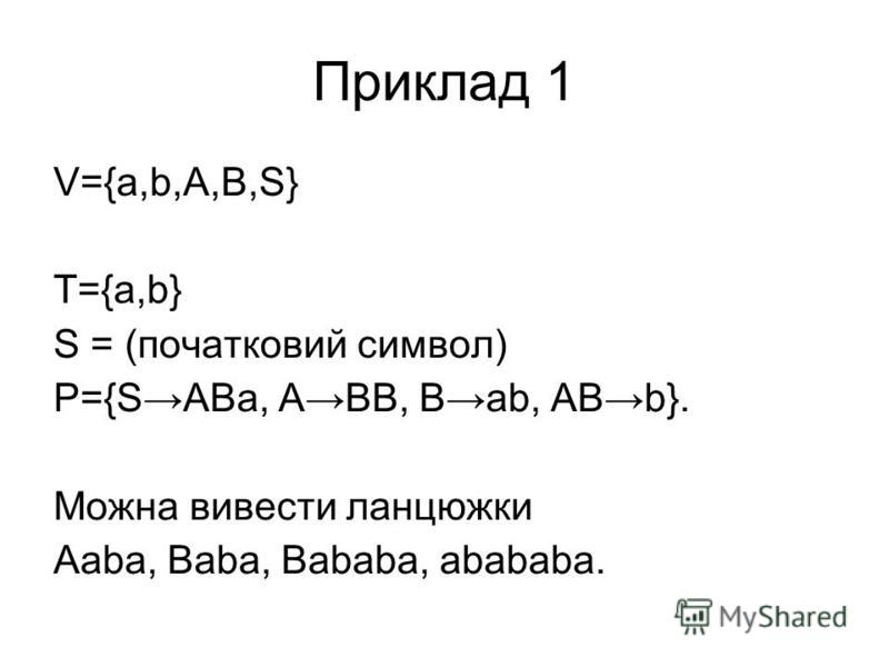 Приклад 1 V={a,b,A,B,S} T={a,b} S = (початковий символ) P={SABa, ABB, Bab, ABb}. Можна вивести ланцюжки Aaba, Baba, Bababa, abababa.