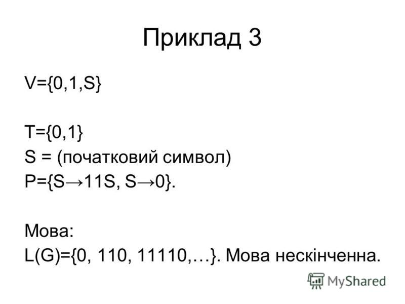 Приклад 3 V={0,1,S} T={0,1} S = (початковий символ) P={S11S, S0}. Мова: L(G)={0, 110, 11110,…}. Мова нескінченна.