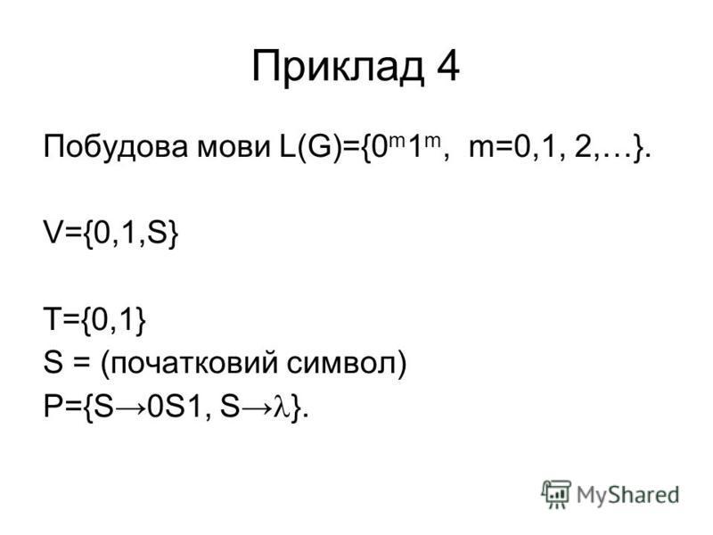 Приклад 4 Побудова мови L(G)={0 m 1 m, m=0,1, 2,…}. V={0,1,S} T={0,1} S = (початковий символ) P={S0S1, S }.