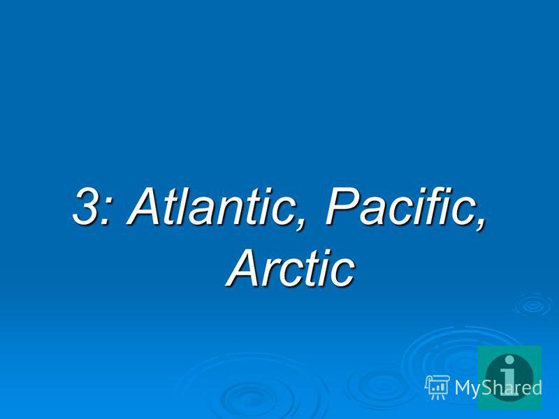 3: Atlantic, Pacific, Arctic